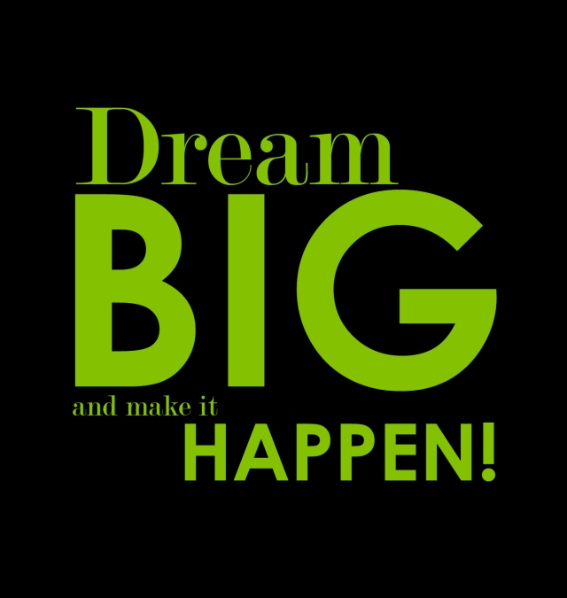 Dream BIG and make it HAPPEN!